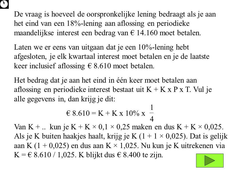 Het bedrag dat je aan het eind in één keer moet betalen aan aflossing en periodieke interest bestaat uit K + K x P x T. Vul je alle gegevens in, dan k