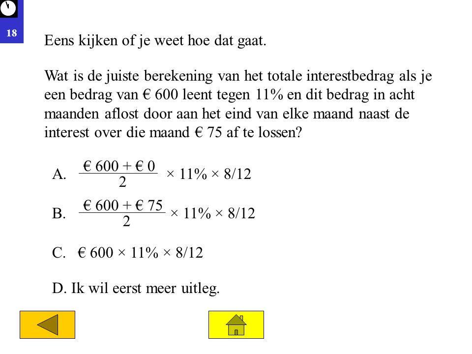 18 Eens kijken of je weet hoe dat gaat. Wat is de juiste berekening van het totale interestbedrag als je een bedrag van € 600 leent tegen 11% en dit b