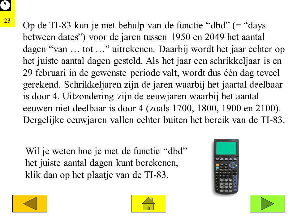 """23 Op de TI-83 kun je met behulp van de functie """"dbd"""" (= """"days between dates"""") voor de jaren tussen 1950 en 2049 het aantal dagen """"van … tot …"""" uitrek"""