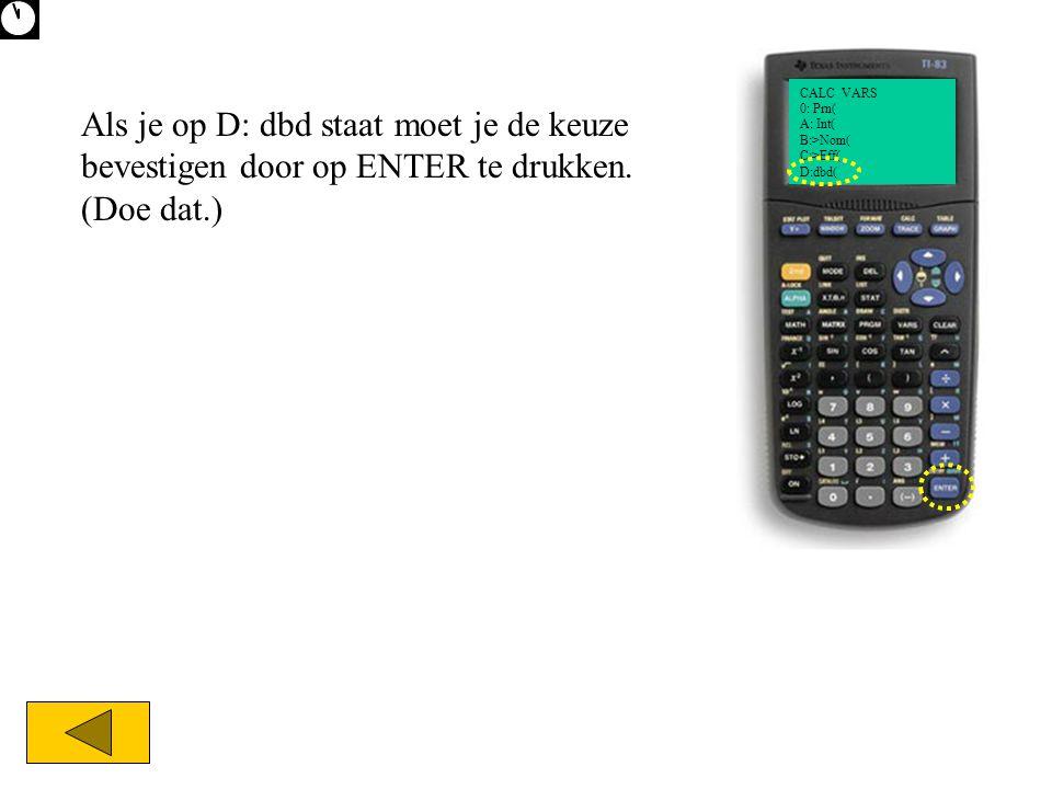 Als je op D: dbd staat moet je de keuze bevestigen door op ENTER te drukken. (Doe dat.) CALC VARS 0: Prn( A: Int( B:>Nom( C:>Eff( D:dbd(