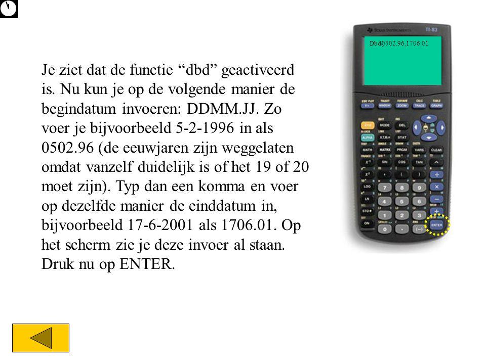 """0502.96,1706.01Dbd( Je ziet dat de functie """"dbd"""" geactiveerd is. Nu kun je op de volgende manier de begindatum invoeren: DDMM.JJ. Zo voer je bijvoorbe"""