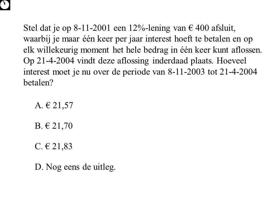 Stel dat je op 8-11-2001 een 12%-lening van € 400 afsluit, waarbij je maar één keer per jaar interest hoeft te betalen en op elk willekeurig moment he