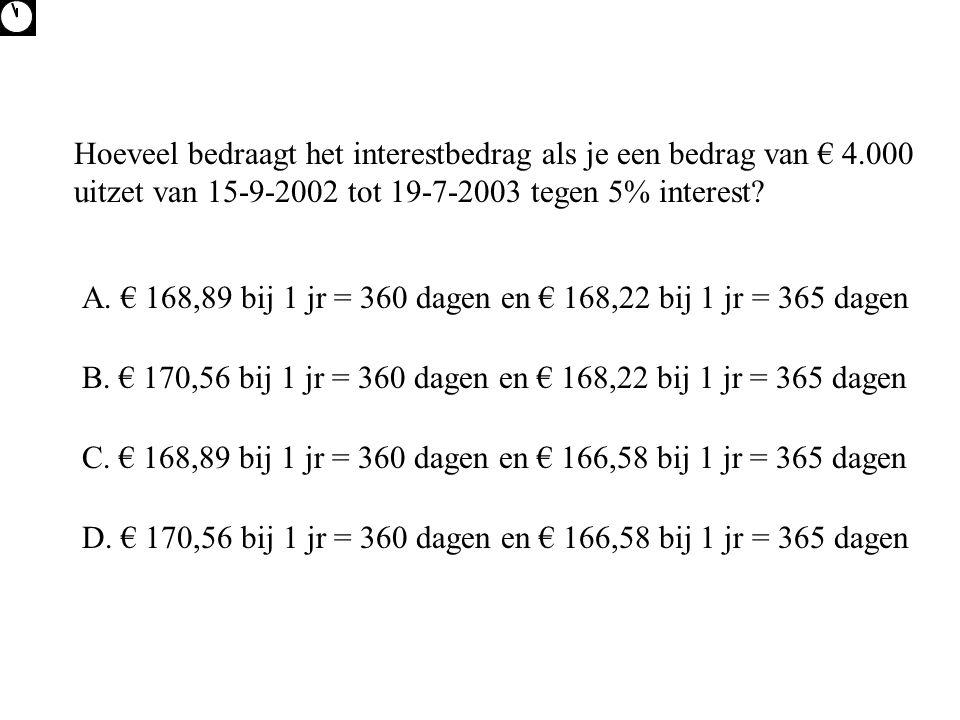 Hoeveel bedraagt het interestbedrag als je een bedrag van € 4.000 uitzet van 15-9-2002 tot 19-7-2003 tegen 5% interest? A. € 168,89 bij 1 jr = 360 dag
