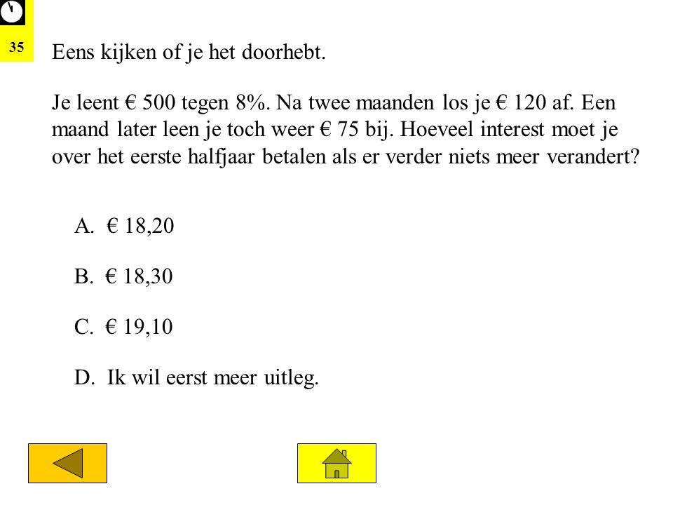 35 Je leent € 500 tegen 8%. Na twee maanden los je € 120 af. Een maand later leen je toch weer € 75 bij. Hoeveel interest moet je over het eerste half