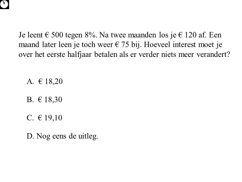 Je leent € 500 tegen 8%. Na twee maanden los je € 120 af. Een maand later leen je toch weer € 75 bij. Hoeveel interest moet je over het eerste halfjaa