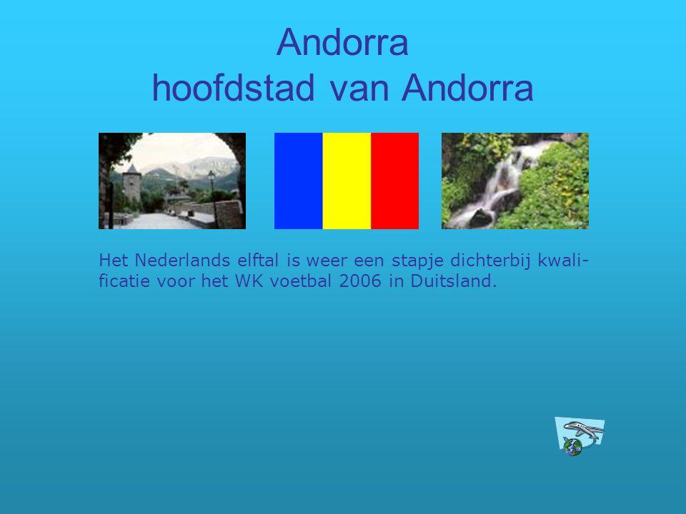 Andorra hoofdstad van Andorra Het Nederlands elftal is weer een stapje dichterbij kwali- ficatie voor het WK voetbal 2006 in Duitsland.