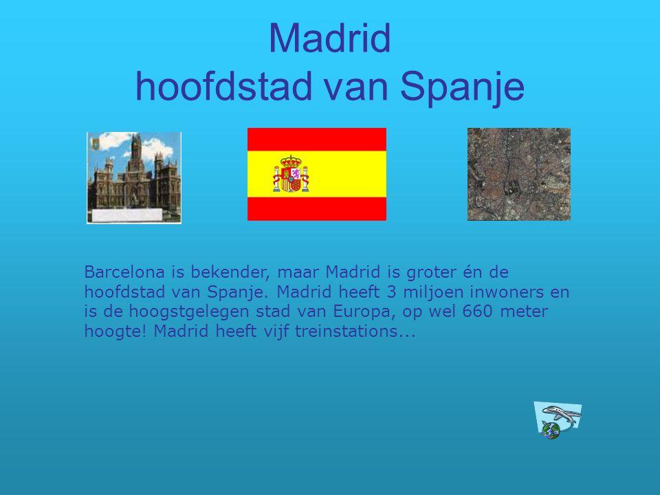 Madrid hoofdstad van Spanje Barcelona is bekender, maar Madrid is groter én de hoofdstad van Spanje. Madrid heeft 3 miljoen inwoners en is de hoogstge