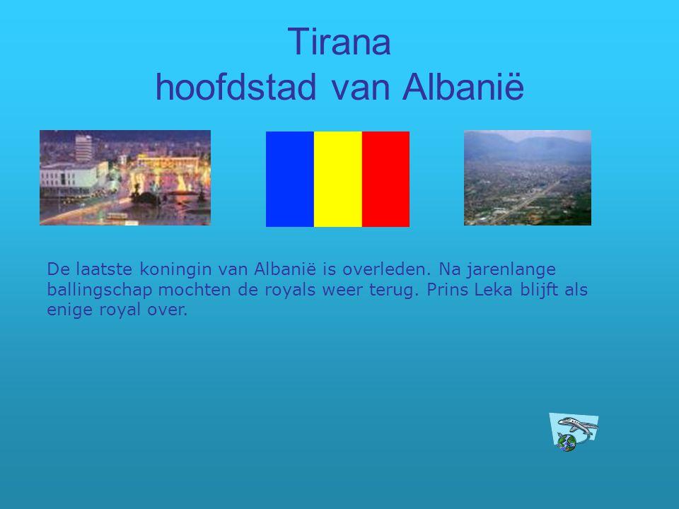 Tirana hoofdstad van Albanië De laatste koningin van Albanië is overleden. Na jarenlange ballingschap mochten de royals weer terug. Prins Leka blijft