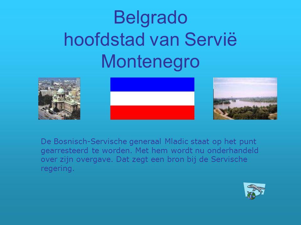 Belgrado hoofdstad van Servië Montenegro De Bosnisch-Servische generaal Mladic staat op het punt gearresteerd te worden. Met hem wordt nu onderhandeld