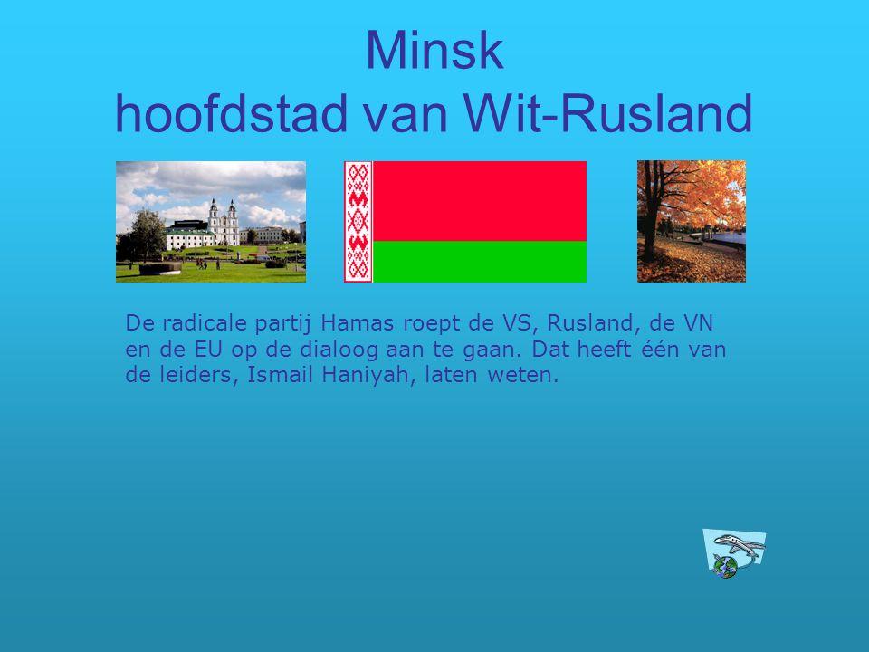 Minsk hoofdstad van Wit-Rusland De radicale partij Hamas roept de VS, Rusland, de VN en de EU op de dialoog aan te gaan. Dat heeft één van de leiders,