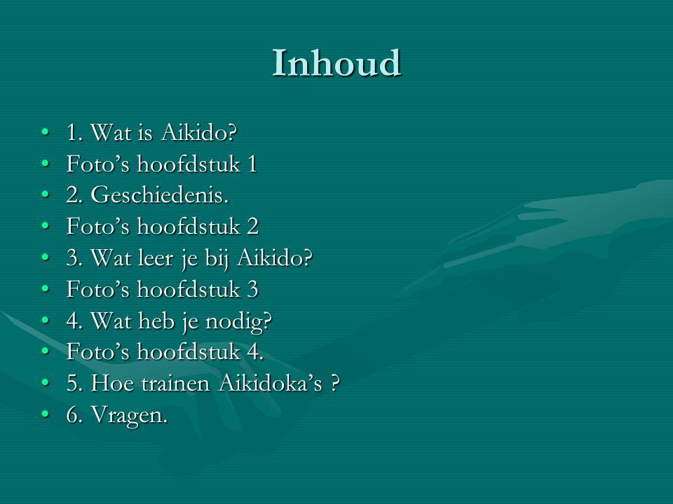 Inhoud •1. Wat is Aikido? •Foto's hoofdstuk 1 •2. Geschiedenis. •Foto's hoofdstuk 2 •3. Wat leer je bij Aikido? •Foto's hoofdstuk 3 •4. Wat heb je nod
