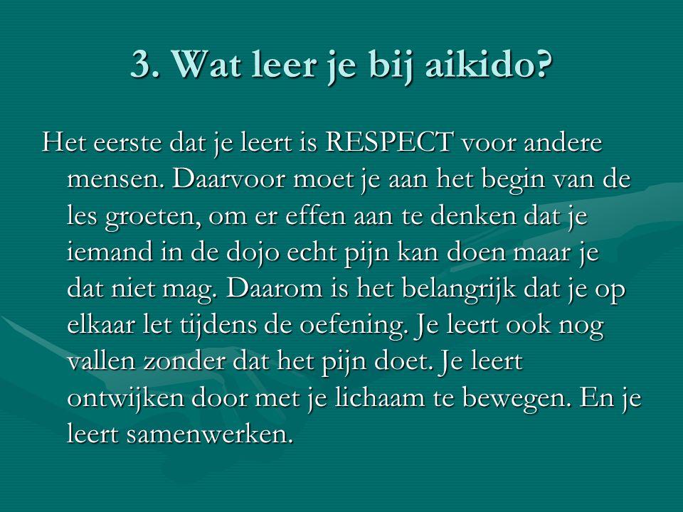 3. Wat leer je bij aikido? Het eerste dat je leert is RESPECT voor andere mensen. Daarvoor moet je aan het begin van de les groeten, om er effen aan t