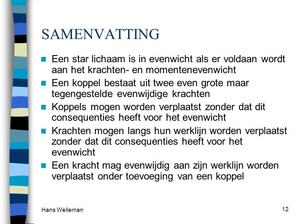 Hans Welleman 12 SAMENVATTING  Een star lichaam is in evenwicht als er voldaan wordt aan het krachten- en momentenevenwicht  Een koppel bestaat uit