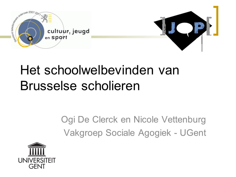 Het schoolwelbevinden van Brusselse scholieren Ogi De Clerck en Nicole Vettenburg Vakgroep Sociale Agogiek - UGent