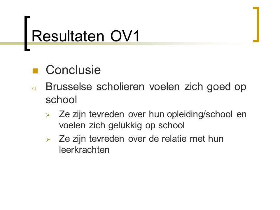 Resultaten OV1  Conclusie o Brusselse scholieren voelen zich goed op school  Ze zijn tevreden over hun opleiding/school en voelen zich gelukkig op s
