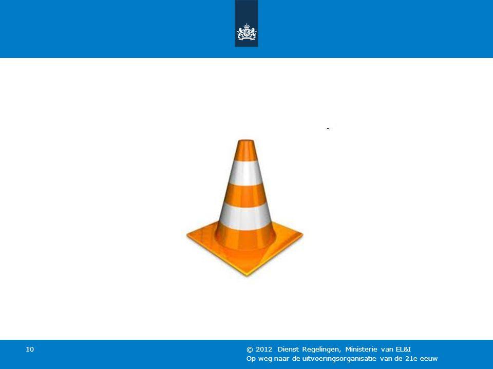 Op weg naar de uitvoeringsorganisatie van de 21e eeuw © 2012 Dienst Regelingen, Ministerie van EL&I 10