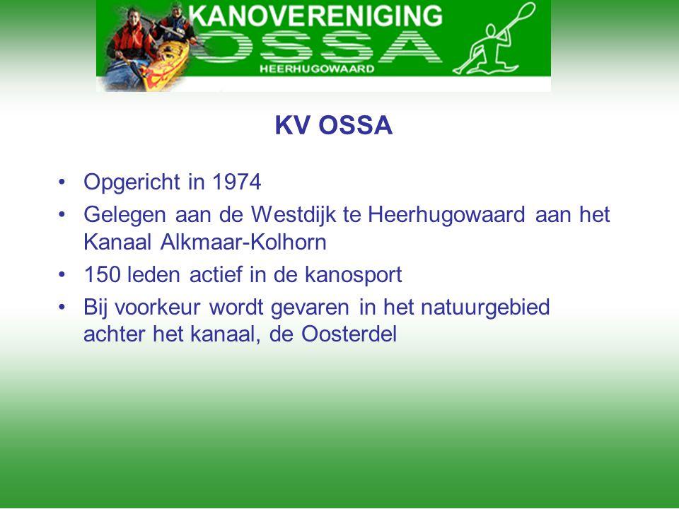 KV OSSA •Opgericht in 1974 •Gelegen aan de Westdijk te Heerhugowaard aan het Kanaal Alkmaar-Kolhorn •150 leden actief in de kanosport •Bij voorkeur wo