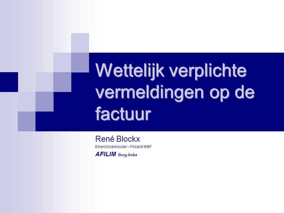 Wettelijk verplichte vermeldingen op de factuur René Blockx Erkend boekhouder – Fiscalist BIBF AFILIM Burg.bvba