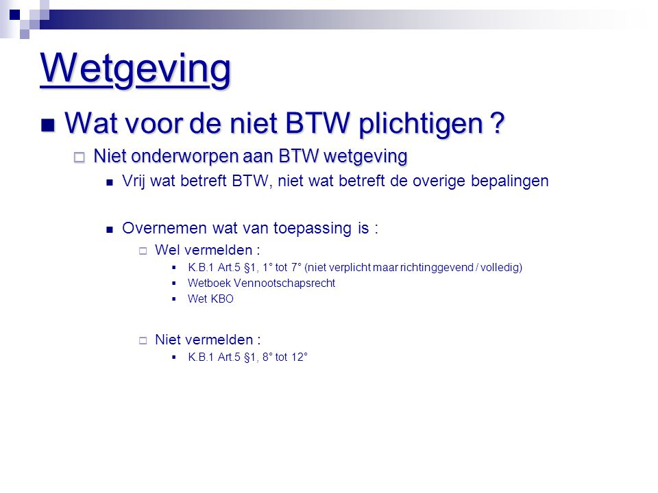 Wetgeving  Wat voor de niet BTW plichtigen ?  Niet onderworpen aan BTW wetgeving  Vrij wat betreft BTW, niet wat betreft de overige bepalingen  Ov
