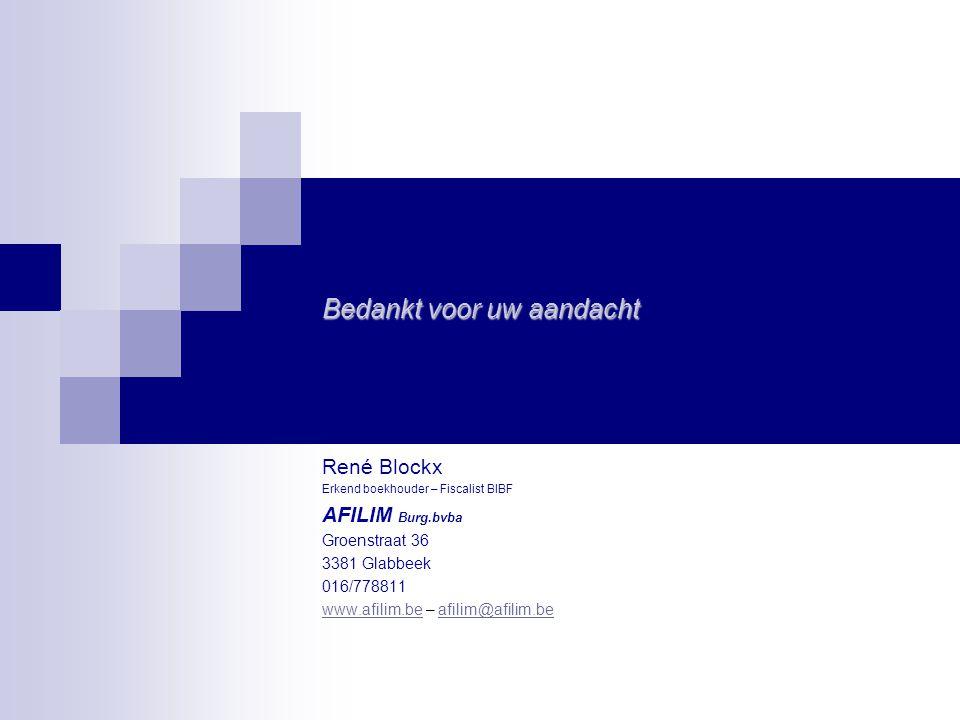 Bedankt voor uw aandacht René Blockx Erkend boekhouder – Fiscalist BIBF AFILIM Burg.bvba Groenstraat 36 3381 Glabbeek 016/778811 www.afilim.bewww.afilim.be – afilim@afilim.beafilim@afilim.be