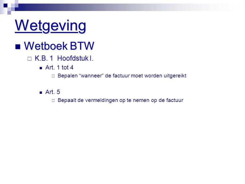 """Wetgeving  Wetboek BTW  K.B. 1 Hoofdstuk I.  Art. 1 tot 4  Bepalen """"wanneer"""" de factuur moet worden uitgereikt  Art. 5  Bepaalt de vermeldingen"""
