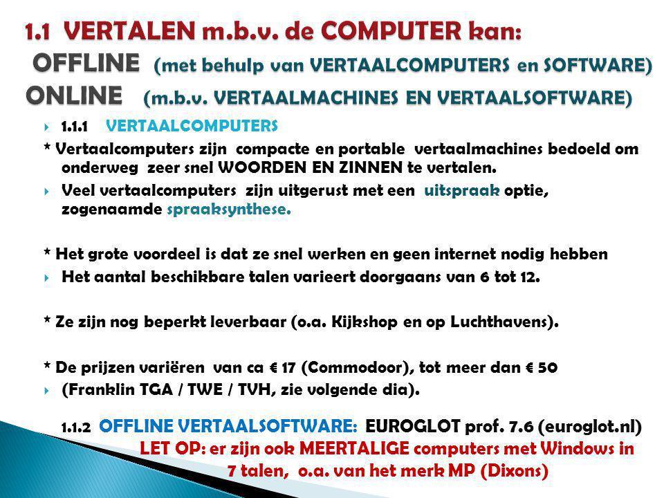  1.1.1 VERTAALCOMPUTERS * Vertaalcomputers zijn compacte en portable vertaalmachines bedoeld om onderweg zeer snel WOORDEN EN ZINNEN te vertalen.