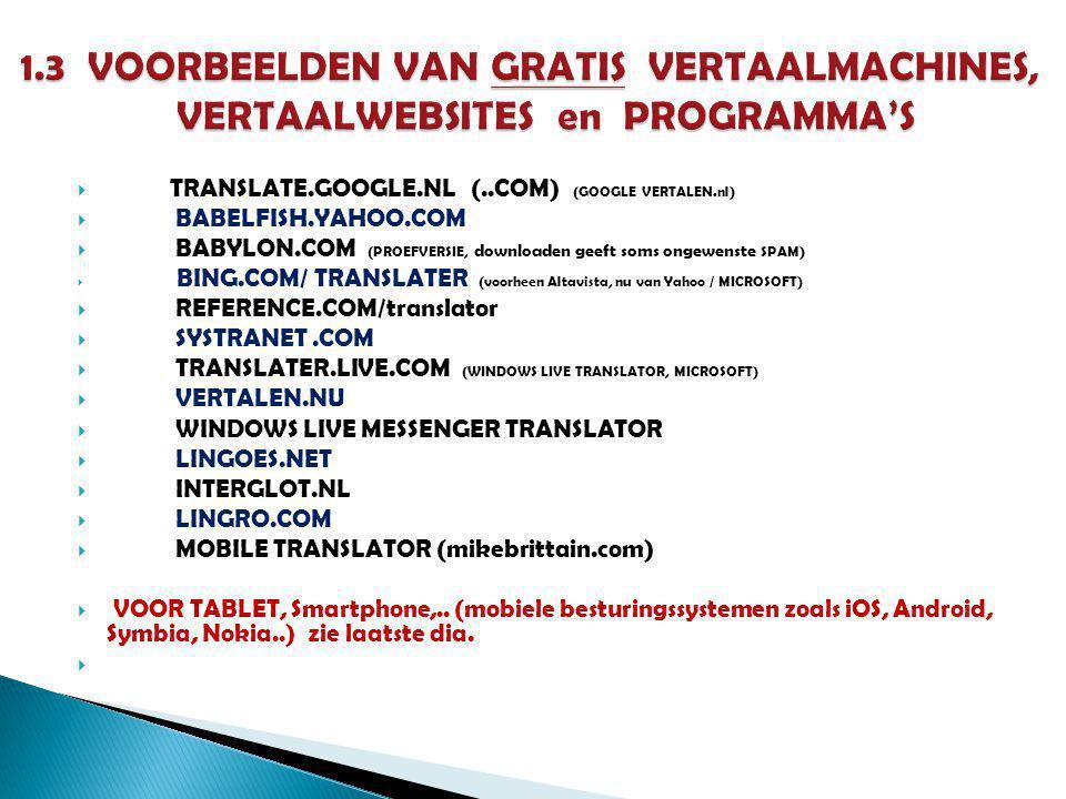  TRANSLATE.GOOGLE.NL (..COM) (GOOGLE VERTALEN.nl)  BABELFISH.YAHOO.COM  BABYLON.COM (PROEFVERSIE, downloaden geeft soms ongewenste SPAM)  BING.COM/ TRANSLATER (voorheen Altavista, nu van Yahoo / MICROSOFT)  REFERENCE.COM/translator  SYSTRANET.COM  TRANSLATER.LIVE.COM (WINDOWS LIVE TRANSLATOR, MICROSOFT)  VERTALEN.NU  WINDOWS LIVE MESSENGER TRANSLATOR  LINGOES.NET  INTERGLOT.NL  LINGRO.COM  MOBILE TRANSLATOR (mikebrittain.com)  VOOR TABLET, Smartphone,..