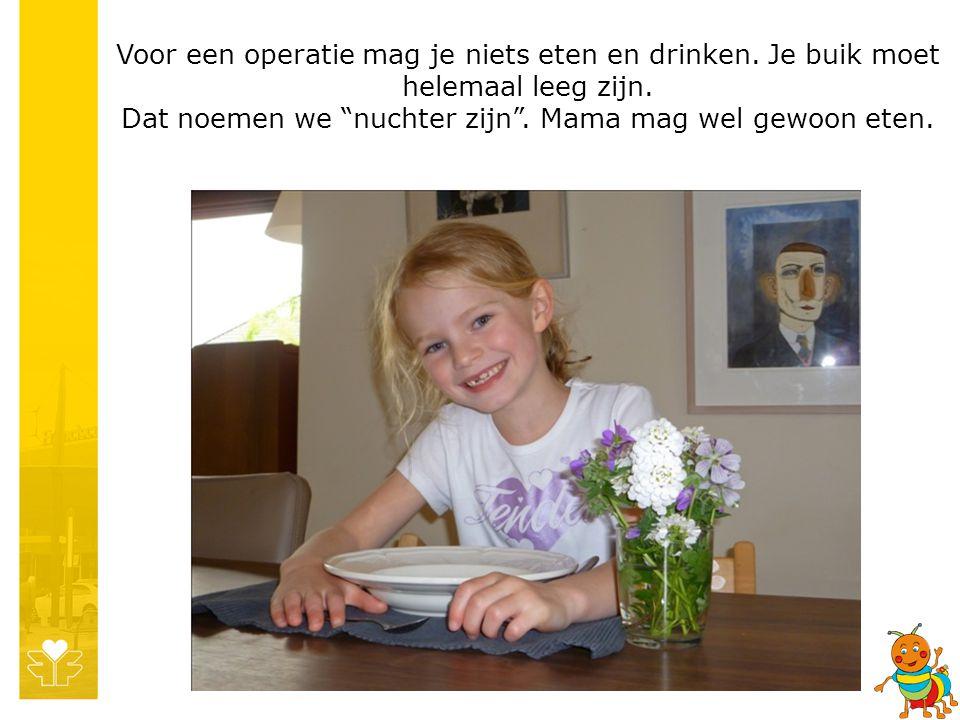 """Voor een operatie mag je niets eten en drinken. Je buik moet helemaal leeg zijn. Dat noemen we """"nuchter zijn"""". Mama mag wel gewoon eten."""