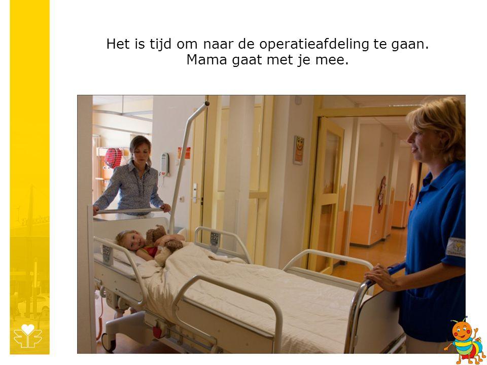 Het is tijd om naar de operatieafdeling te gaan. Mama gaat met je mee.