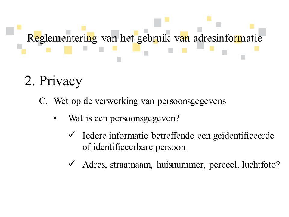 Transparante overheidsinformatie als competitief voordeel voor Vlaanderen 2.Privacy C.Wet op de verwerking van persoonsgegevens •Beginselen inzake de verwerking van gegevens  Recht op bescherming van de persoonlijke levenssfeer  Eerlijkheid en rechtmatigheid van de verwerking Reglementering van het gebruik van adresinformatie