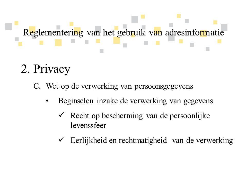 Transparante overheidsinformatie als competitief voordeel voor Vlaanderen 2.Privacy C.Wet op de verwerking van persoonsgegevens •Beginselen inzake de verwerking van gegevens  Finaliteit van de verwerking  Welbepaalde, uitdrukkelijk omschreven en gerechtvaardigde doeleinden  Geen verdere verwerking voor een doeleinde dat onverenigbaar is met het oorspronkelijke doeleinde Reglementering van het gebruik van adresinformatie