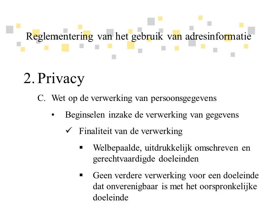 Transparante overheidsinformatie als competitief voordeel voor Vlaanderen 2.Privacy C.Wet op de verwerking van persoonsgegevens •Beginselen inzake de verwerking van gegevens  Proportionaliteit van de verwerking  Toereikende, terzake dienende en niet overmatige gegevens  Niet langer bewaard dan noodzakelijk voor de verwezenlijking van het doeleinde Reglementering van het gebruik van adresinformatie