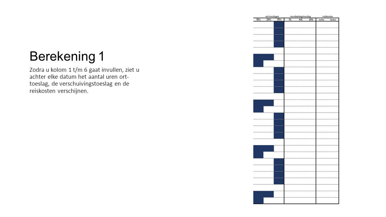 Berekening 1 Zodra u kolom 1 t/m 6 gaat invullen, ziet u achter elke datum het aantal uren ort- toeslag, de verschuivingstoeslag en de reiskosten vers