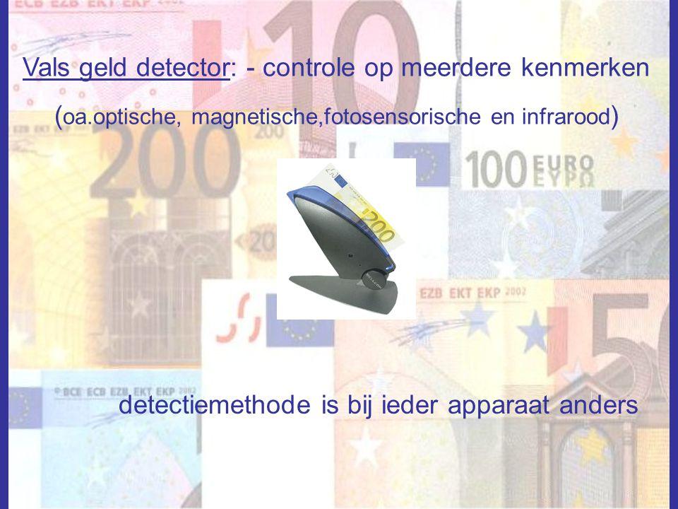 Vals geld detector: - controle op meerdere kenmerken ( oa.optische, magnetische,fotosensorische en infrarood ) detectiemethode is bij ieder apparaat a