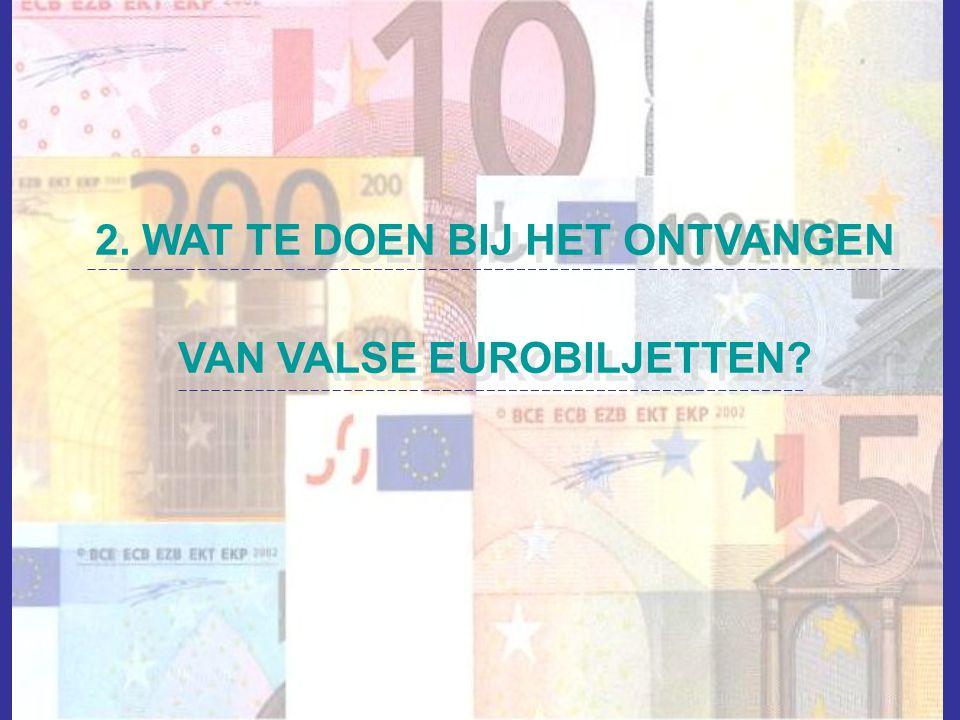 2. WAT TE DOEN BIJ HET ONTVANGEN VAN VALSE EUROBILJETTEN? 2. WAT TE DOEN BIJ HET ONTVANGEN VAN VALSE EUROBILJETTEN?
