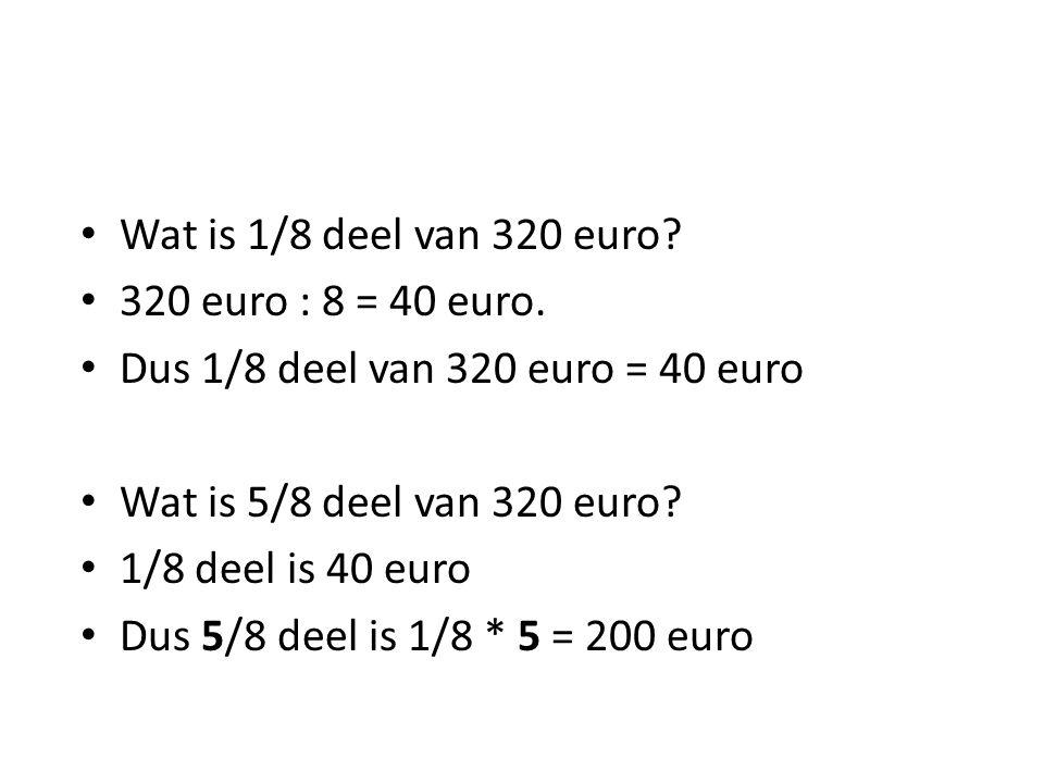 • Wat is 1/8 deel van 320 euro? • 320 euro : 8 = 40 euro. • Dus 1/8 deel van 320 euro = 40 euro • Wat is 5/8 deel van 320 euro? • 1/8 deel is 40 euro