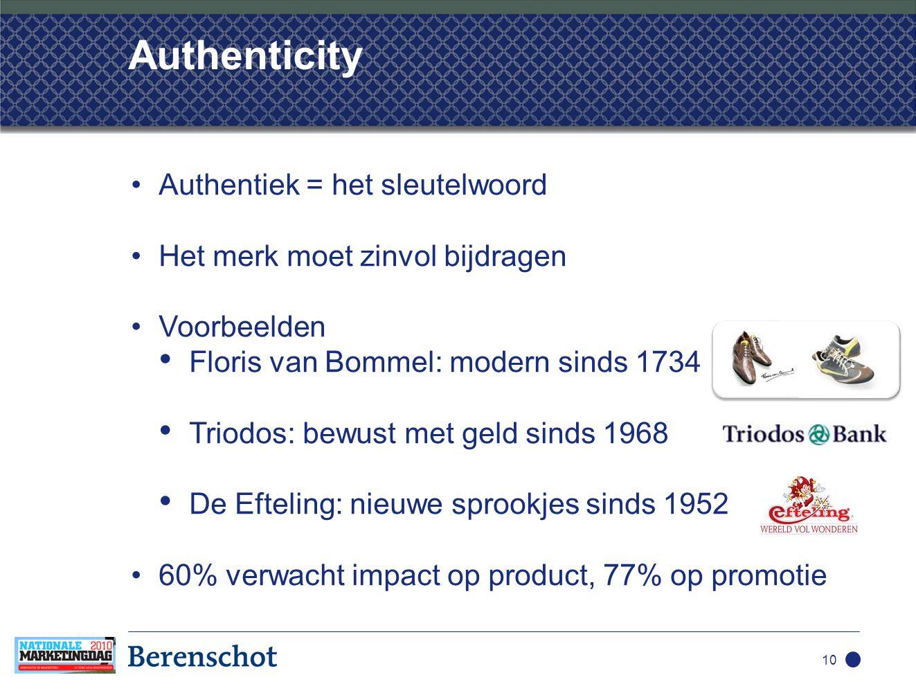 Authenticity •Authentiek = het sleutelwoord •Het merk moet zinvol bijdragen •Voorbeelden • Floris van Bommel: modern sinds 1734 • Triodos: bewust met geld sinds 1968 • De Efteling: nieuwe sprookjes sinds 1952 •60% verwacht impact op product, 77% op promotie 10