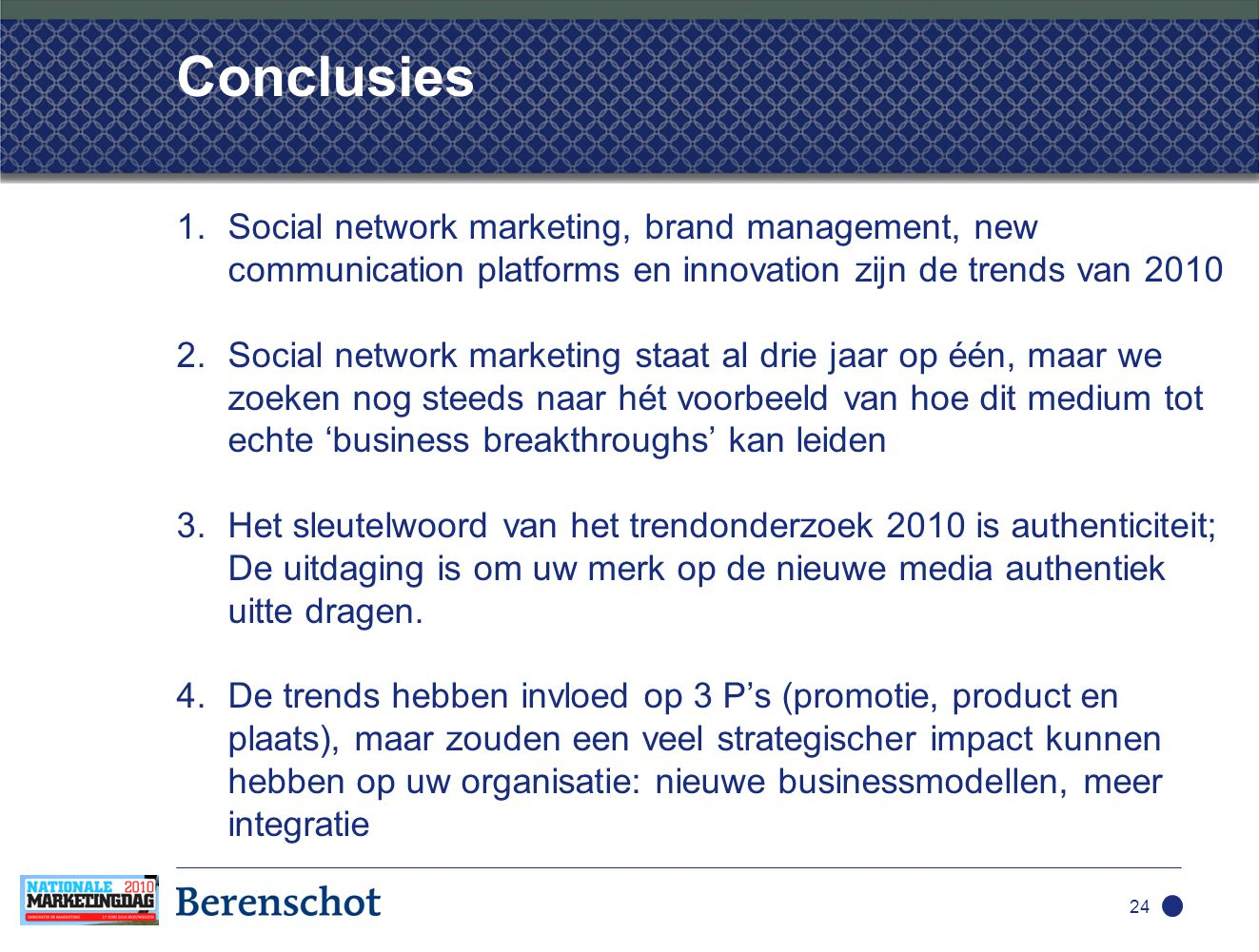 1.Social network marketing, brand management, new communication platforms en innovation zijn de trends van 2010 2.Social network marketing staat al drie jaar op één, maar we zoeken nog steeds naar hét voorbeeld van hoe dit medium tot echte 'business breakthroughs' kan leiden 3.Het sleutelwoord van het trendonderzoek 2010 is authenticiteit; De uitdaging is om uw merk op de nieuwe media authentiek uitte dragen.