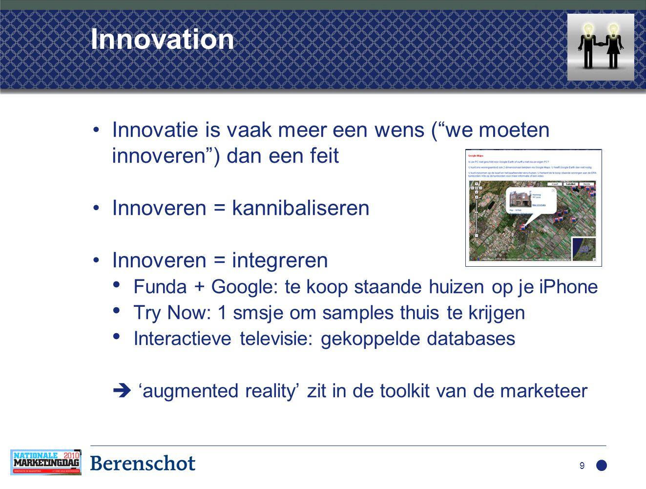 Innovation •Innovatie is vaak meer een wens ( we moeten innoveren ) dan een feit •Innoveren = kannibaliseren •Innoveren = integreren • Funda + Google: te koop staande huizen op je iPhone • Try Now: 1 smsje om samples thuis te krijgen • Interactieve televisie: gekoppelde databases  'augmented reality' zit in de toolkit van de marketeer 9