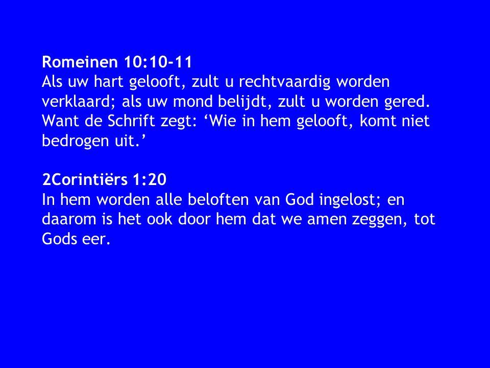 Romeinen 10:10-11 Als uw hart gelooft, zult u rechtvaardig worden verklaard; als uw mond belijdt, zult u worden gered. Want de Schrift zegt: 'Wie in h