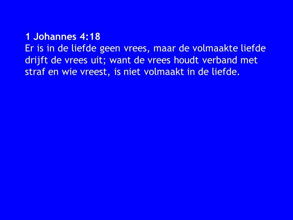 1 Johannes 4:18 Er is in de liefde geen vrees, maar de volmaakte liefde drijft de vrees uit; want de vrees houdt verband met straf en wie vreest, is n