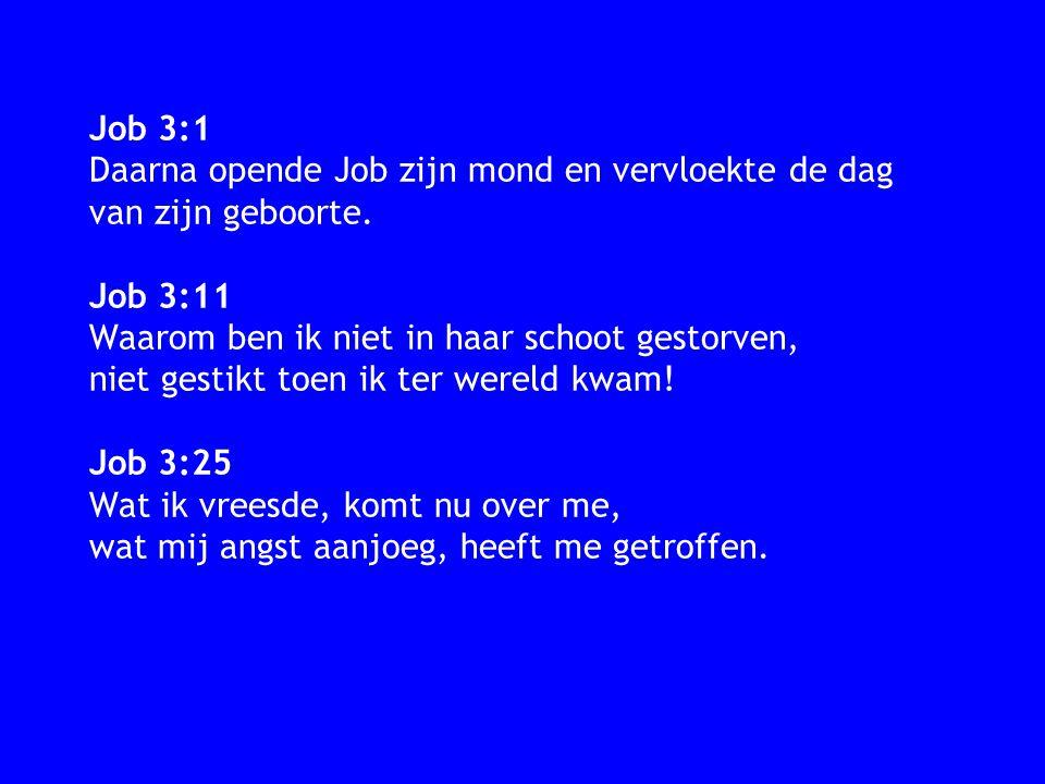 Job 3:1 Daarna opende Job zijn mond en vervloekte de dag van zijn geboorte. Job 3:11 Waarom ben ik niet in haar schoot gestorven, niet gestikt toen ik
