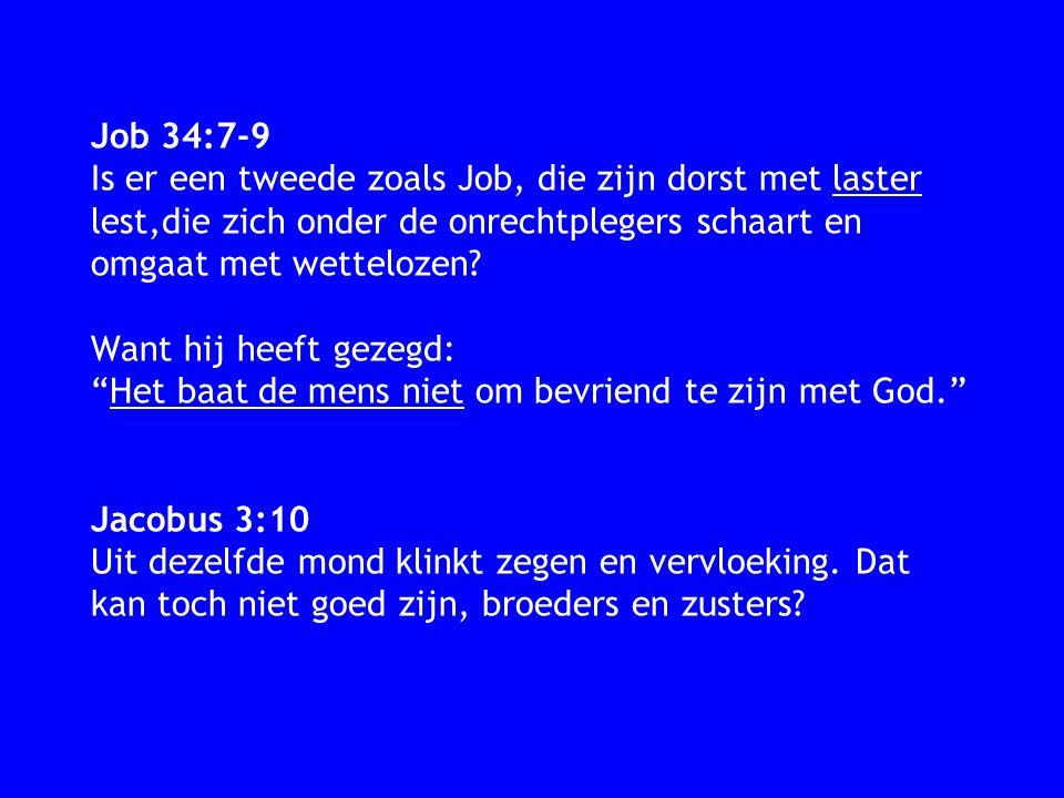Job 34:7-9 Is er een tweede zoals Job, die zijn dorst met laster lest,die zich onder de onrechtplegers schaart en omgaat met wettelozen? Want hij heef