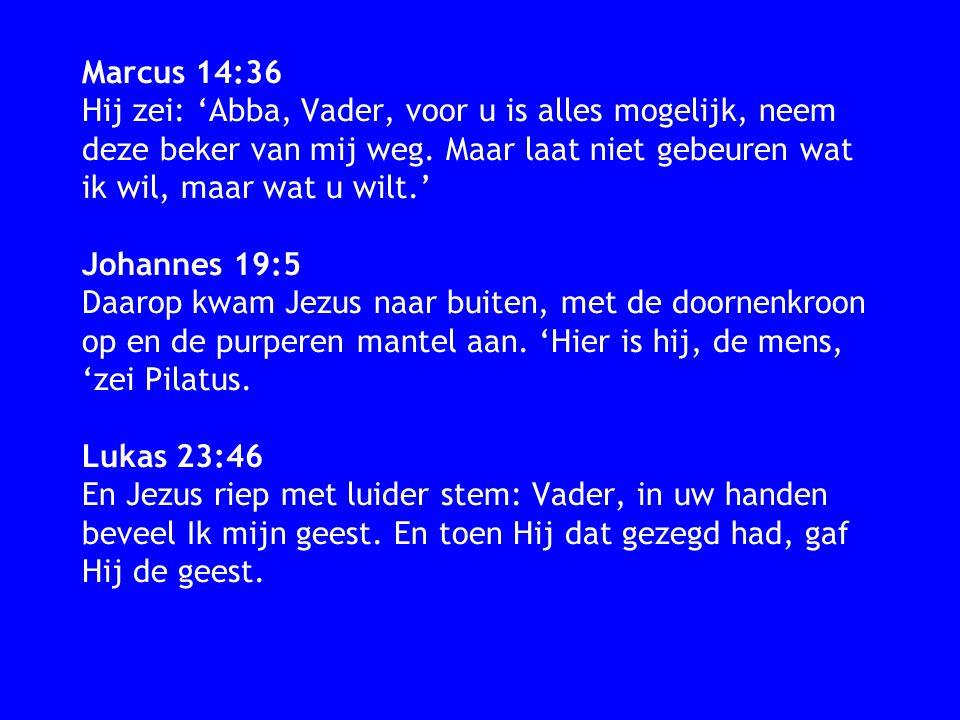 Marcus 14:36 Hij zei: 'Abba, Vader, voor u is alles mogelijk, neem deze beker van mij weg. Maar laat niet gebeuren wat ik wil, maar wat u wilt.' Johan