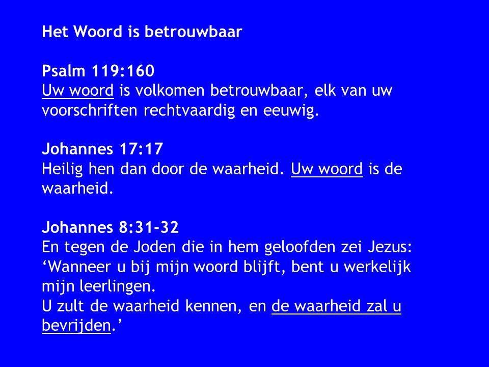 Het Woord is betrouwbaar Psalm 119:160 Uw woord is volkomen betrouwbaar, elk van uw voorschriften rechtvaardig en eeuwig. Johannes 17:17 Heilig hen da