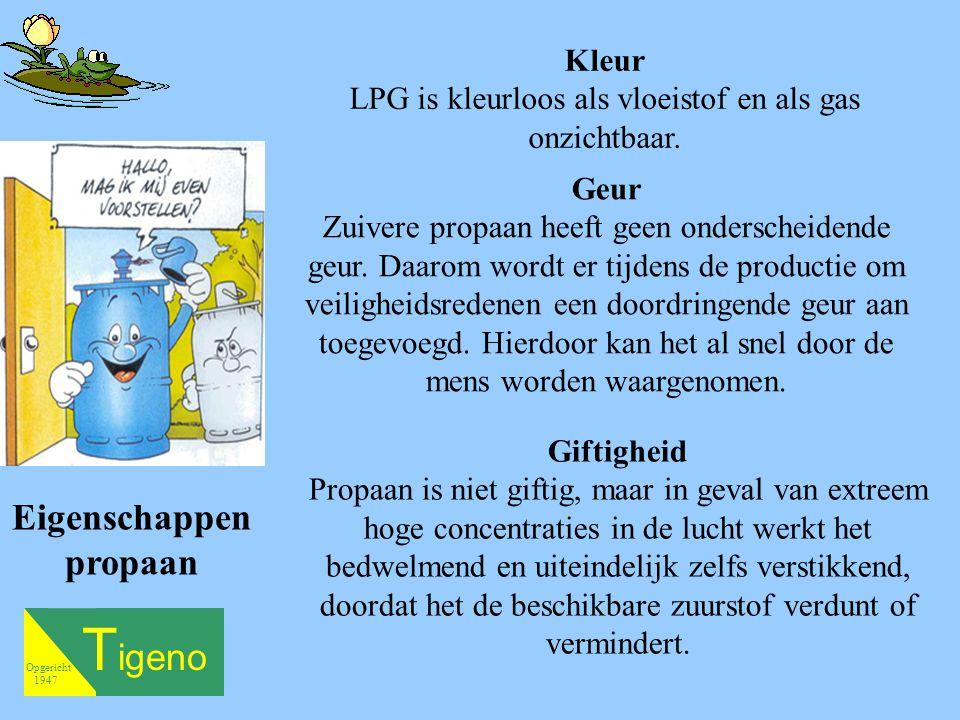 T igeno Opgericht 1947 Kleur LPG is kleurloos als vloeistof en als gas onzichtbaar. Geur Zuivere propaan heeft geen onderscheidende geur. Daarom wordt
