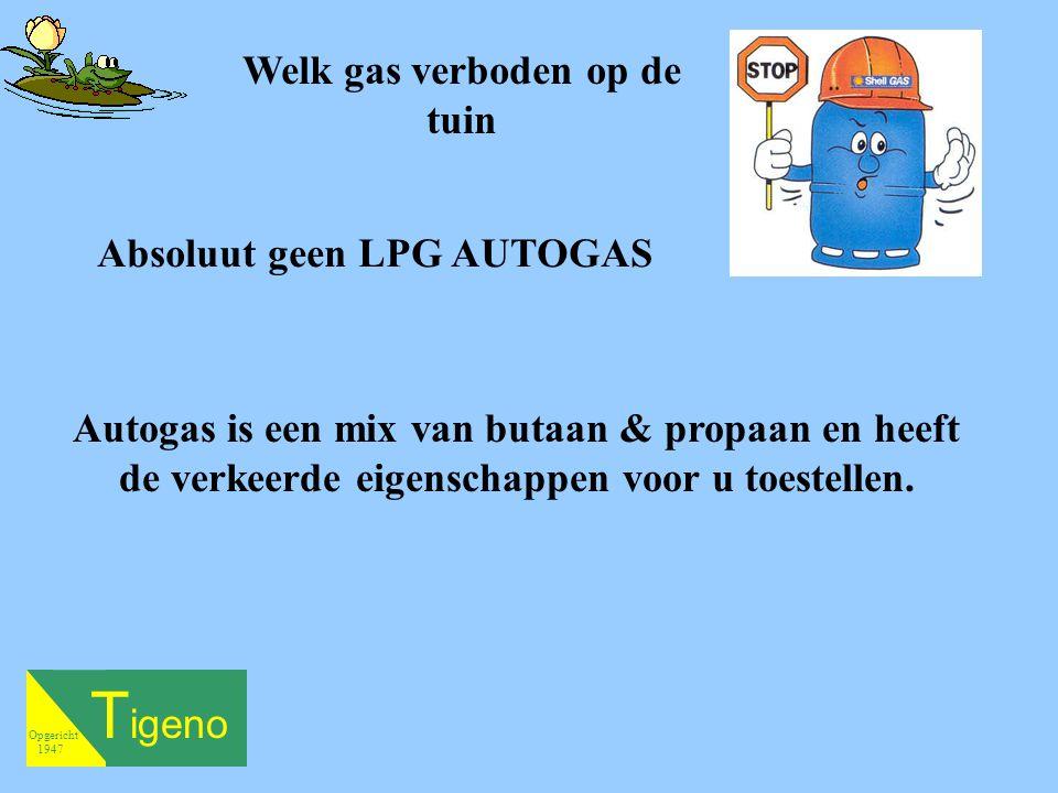 T igeno Opgericht 1947 Absoluut geen LPG AUTOGAS Autogas is een mix van butaan & propaan en heeft de verkeerde eigenschappen voor u toestellen. Welk g