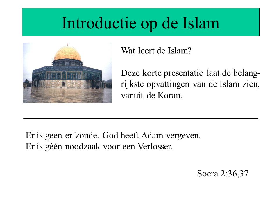 Introductie op de Islam Wat leert de Islam? Deze korte presentatie laat de belang- rijkste opvattingen van de Islam zien, vanuit de Koran. Er is geen