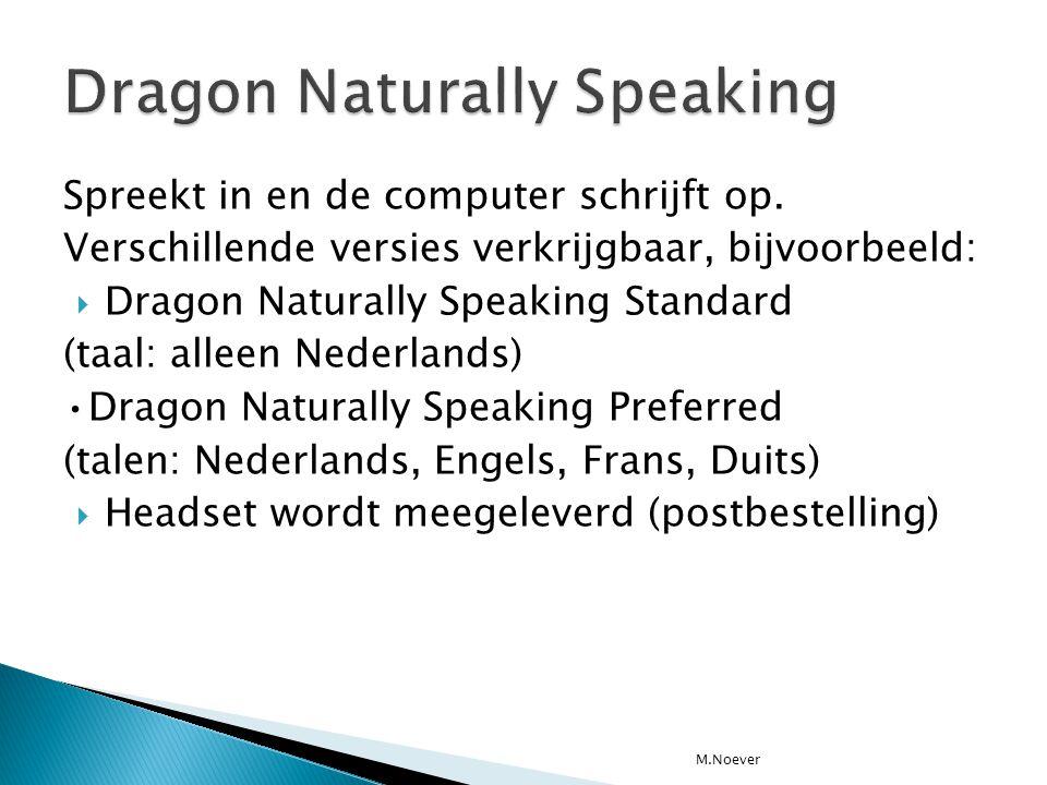Spreekt in en de computer schrijft op. Verschillende versies verkrijgbaar, bijvoorbeeld:  Dragon Naturally Speaking Standard (taal: alleen Nederlands