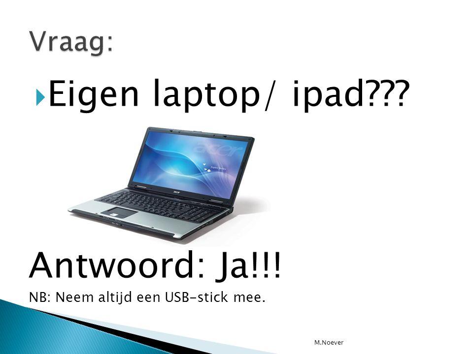  Eigen laptop/ ipad??? Antwoord: Ja!!! NB: Neem altijd een USB-stick mee. M.Noever